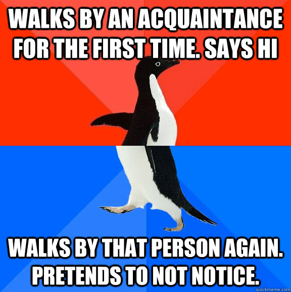 Walks by an acquaintance for the first time. Says Hi Walks by that person again. Pretends to not notice. - Walks by an acquaintance for the first time. Says Hi Walks by that person again. Pretends to not notice.  Socially Awesome Awkward Penguin