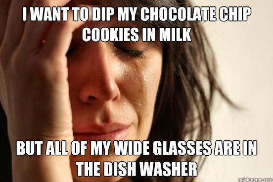 I want to dip my chocolate chip cookies in milk But all of my wide glasses are in the dish washer - I want to dip my chocolate chip cookies in milk But all of my wide glasses are in the dish washer  First World Problems