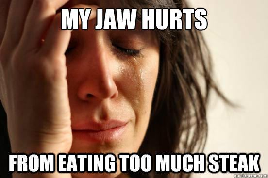 My jaw hurts from eating too much steak - My jaw hurts from eating too much steak  First World Problems