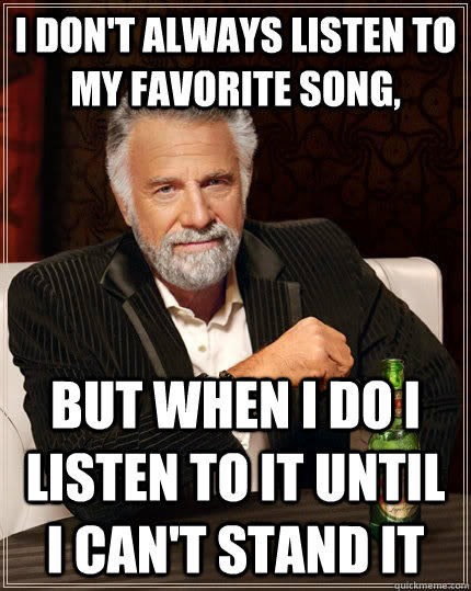 I don't always listen to my favorite song, But when i do i listen to it until i can't stand it - I don't always listen to my favorite song, But when i do i listen to it until i can't stand it  The Most Interesting Man In The World
