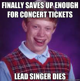 finally saves up enough for concert tickets lead singer dies - finally saves up enough for concert tickets lead singer dies  Misc