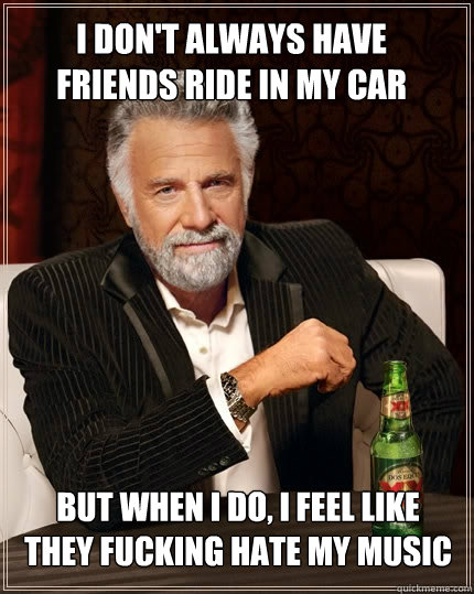 I don't always have friends ride in my car but when I do, i feel like they fucking hate my music - I don't always have friends ride in my car but when I do, i feel like they fucking hate my music  The Most Interesting Man In The World