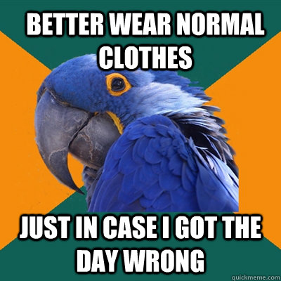 better wear normal clothes just in case i got the day wrong - better wear normal clothes just in case i got the day wrong  ParanoidParrot