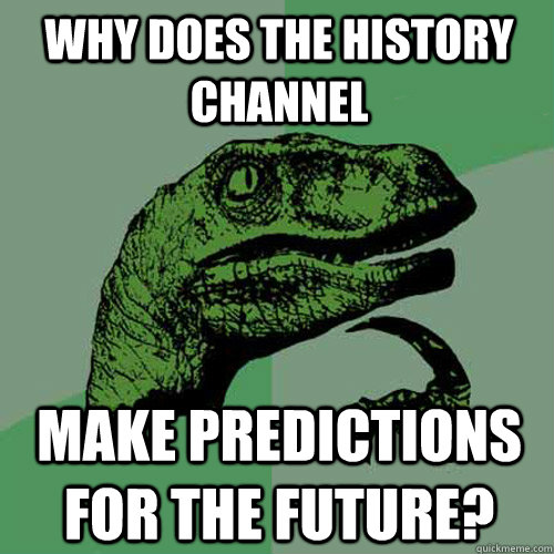 Why does the history channel make predictions for the future? - Why does the history channel make predictions for the future?  Philosoraptor