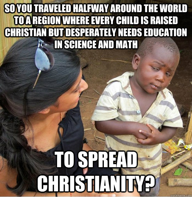 So you traveled halfway around the world to a region where every child is raised christian but desperately needs education in science and math to spread christianity? - So you traveled halfway around the world to a region where every child is raised christian but desperately needs education in science and math to spread christianity?  Skeptical Third World Kid