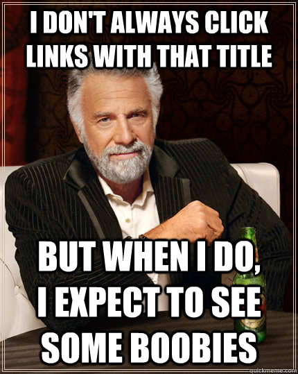 I don't always click links with that title But when I do,        I expect to see some boobies - I don't always click links with that title But when I do,        I expect to see some boobies  The Most Interesting Man In The World
