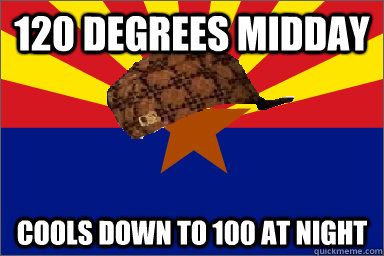 120 Degrees midday Cools down to 100 at Night - 120 Degrees midday Cools down to 100 at Night  Scumbag Arizona