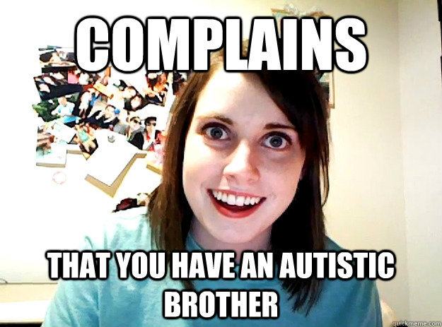 complains that you have an autistic brother  crazy girlfriend
