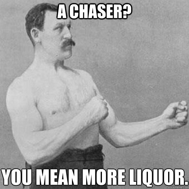 A Chaser? You mean more liquor. - A Chaser? You mean more liquor.  overly manly man