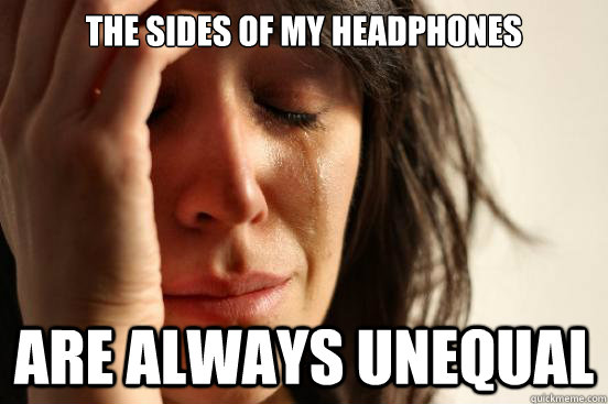 the sides of my headphones are always unequal - the sides of my headphones are always unequal  First World Problems