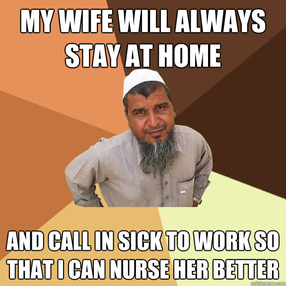 My wife will always stay at home and call in sick to work so that I can nurse her better  Ordinary Muslim Man