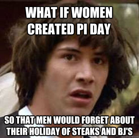 What if women created Pi day so that men would forget about their holiday of steaks and bj's - What if women created Pi day so that men would forget about their holiday of steaks and bj's  conspiracy keanu