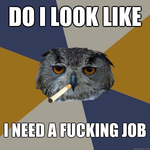 DO I LOOK LIKE I NEED A FUCKING JOB Art Student Owl Quickmeme