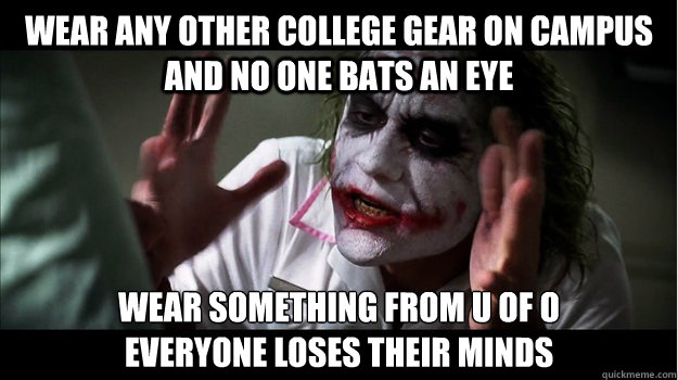 Wear any other college gear on campus and no one bats an eye wear something from u of o everyone loses their minds - Wear any other college gear on campus and no one bats an eye wear something from u of o everyone loses their minds  Joker Mind Loss