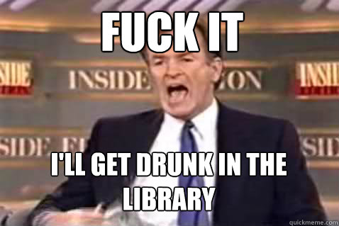 Fuck it I'll get drunk in the library - Fuck it I'll get drunk in the library  Fuck It Bill OReilly
