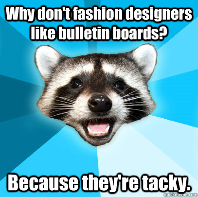 Why don't fashion designers like bulletin boards? Because they're tacky. - Why don't fashion designers like bulletin boards? Because they're tacky.  Lame Pun Coon