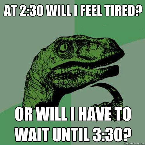 At 2:30 will I feel tired? Or will I have to wait until 3:30? - At 2:30 will I feel tired? Or will I have to wait until 3:30?  Philosoraptor