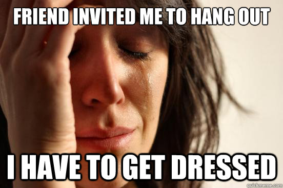 FRIEND INVITED ME TO HANG OUT I HAVE TO GET DRESSED - FRIEND INVITED ME TO HANG OUT I HAVE TO GET DRESSED  First World Problems