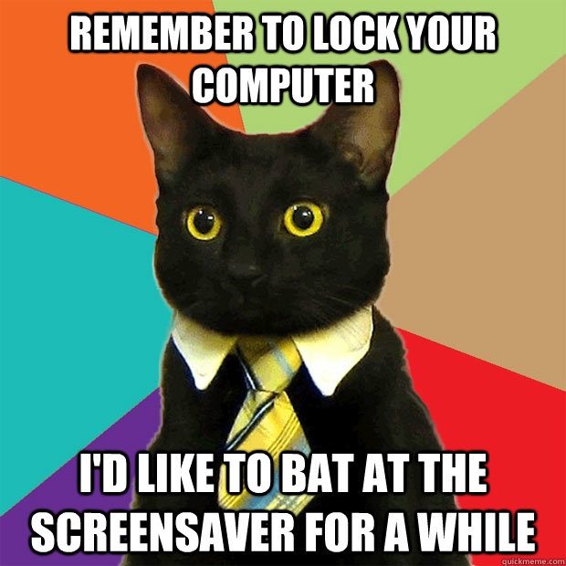 remember to lock your computer i'd like to bat at the screensaver for a while - remember to lock your computer i'd like to bat at the screensaver for a while  Business Cat