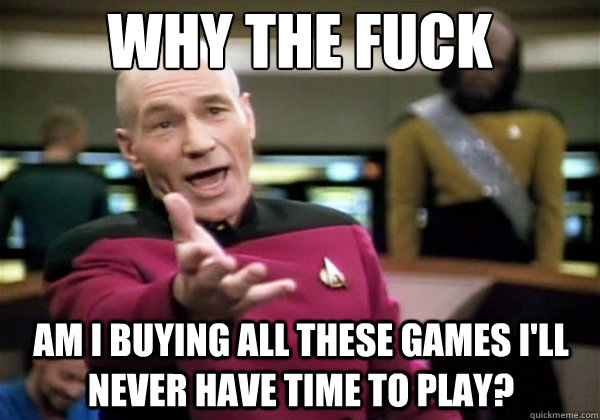 Why the fuck Am I buying all these games I'll never have time to play? - Why the fuck Am I buying all these games I'll never have time to play?  Why The Fuck Picard