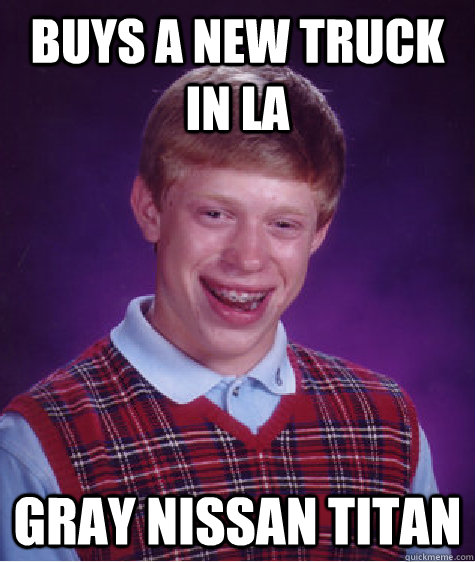 Buys a new truck in LA gray Nissan Titan - Buys a new truck in LA gray Nissan Titan  Bad Luck Brian