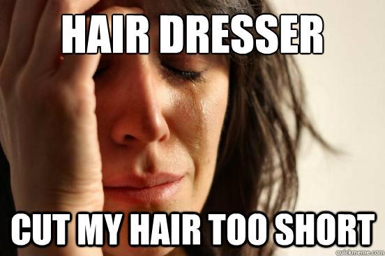 Hair dresser  cut my hair too short - Hair dresser  cut my hair too short  First World Problems