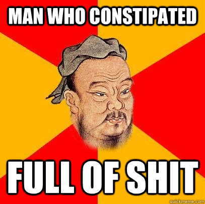 man who constipated full of shit - man who constipated full of shit  Confucius says