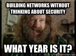 Building Networks without thinking about security What year is it? - Building Networks without thinking about security What year is it?  What year is it