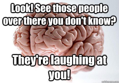 Look! See those people over there you don't know? They're laughing at you!  - Look! See those people over there you don't know? They're laughing at you!   Scumbag Brain