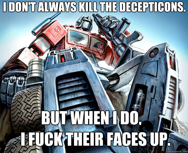 I don't always kill the decepticons. But when I do, I fuck their faces up.  Optimus Prime Meme
