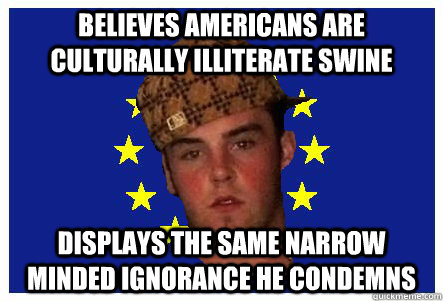 believes Americans are culturally illiterate swine displays the same narrow minded ignorance he condemns  scumbag european