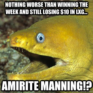 NOTHING WORSE THAN WINNING THE WEEK AND STILL LOSING $10 in LxG... AMIRITE MANNING!?  Amirite Eel