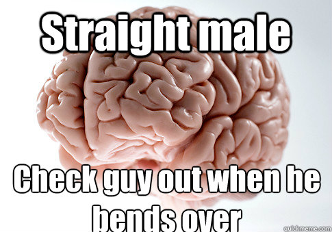 Straight male Check guy out when he bends over  - Straight male Check guy out when he bends over   Scumbag Brain