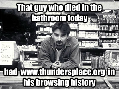 That guy who died in the bathroom today had  www.thundersplace.org  in his browsing history