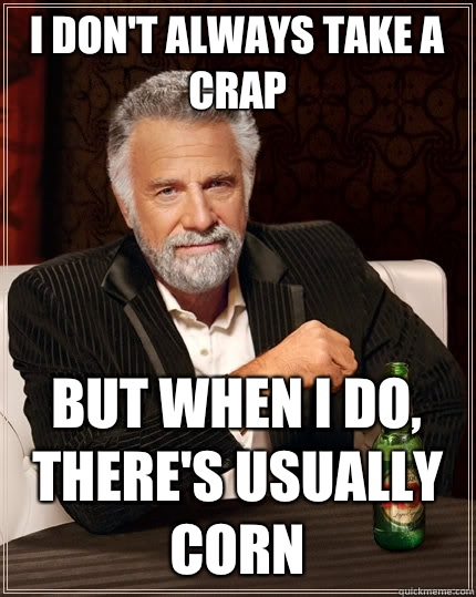 I don't always take a crap But when I do, There's usually corn  The Most Interesting Man In The World