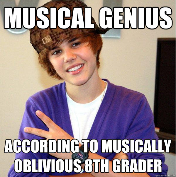 musical genius according to musically oblivious 8th grader - musical genius according to musically oblivious 8th grader  Scumbag Beiber
