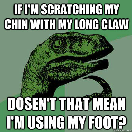 if i'm scratching my chin with my long claw dosen't that mean i'm using my foot? - if i'm scratching my chin with my long claw dosen't that mean i'm using my foot?  Philosoraptor
