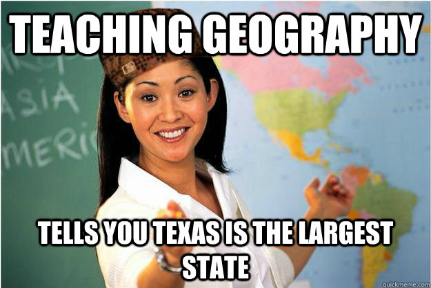 Teaching geography Tells you texas is the largest state - Teaching geography Tells you texas is the largest state  Scumbag Teacher