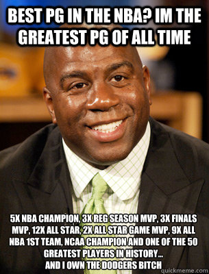 5x NBA Champion, 3x rEG sEASON MVP, 3x Finals MVP, 12x All Star, 2X ALL STAR GAME MVP, 9x All NBA 1st Team, NCAA CHAMPION AND One of the 50 Greatest Players in History...  aND i OWN THE dODGERS bITCH bEST PG IN THE NBA? iM THE GREATEST PG OF ALL TIME
