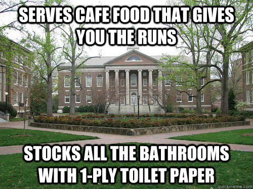 Serves cafe food that gives you the runs Stocks all the bathrooms with 1-ply toilet paper - Serves cafe food that gives you the runs Stocks all the bathrooms with 1-ply toilet paper  Scumbag University