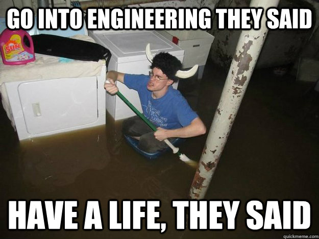 go into engineering they said have a life, they said