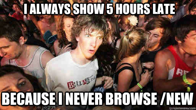 I always show 5 hours late Because I NEVER browse /new - I always show 5 hours late Because I NEVER browse /new  Misc