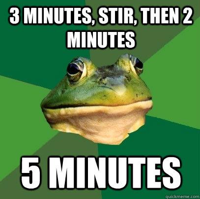 3 Minutes, stir, then 2 minutes 5 minutes - 3 Minutes, stir, then 2 minutes 5 minutes  Foul Bachelor Frog