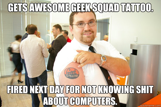Gets awesome Geek Squad tattoo. Fired next day for not knowing shit about computers. - Gets awesome Geek Squad tattoo. Fired next day for not knowing shit about computers.  GeekSquad Gus