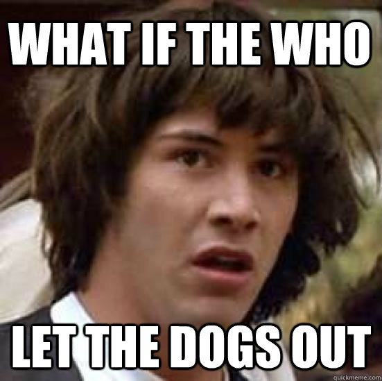 WHAT if the who  let the dogs out - WHAT if the who  let the dogs out  conspiracy keanu