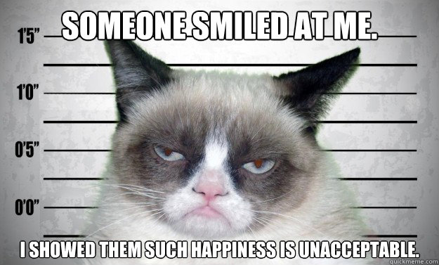 Someone smiled at me. I showed them such happiness is unacceptable.