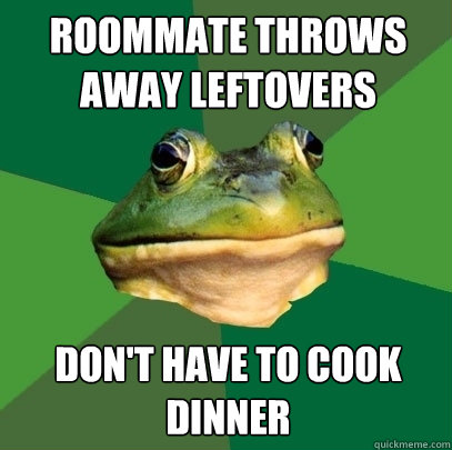 Roommate throws away leftovers Don't have to cook dinner - Roommate throws away leftovers Don't have to cook dinner  Foul Bachelor Frog