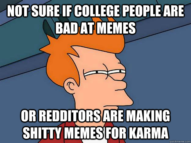 Not sure if college people are bad at memes or redditors are making shitty memes for karma