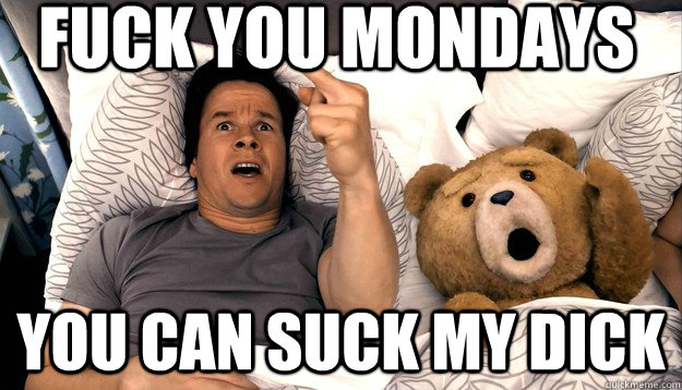 Fuck you Mondays you can suck my dick - Fuck you Mondays you can suck my dick  Thunder Buddies