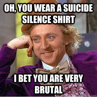 Oh, you wear a suicide silence shirt I bet you are very brutal - Oh, you wear a suicide silence shirt I bet you are very brutal  Condescending Wonka